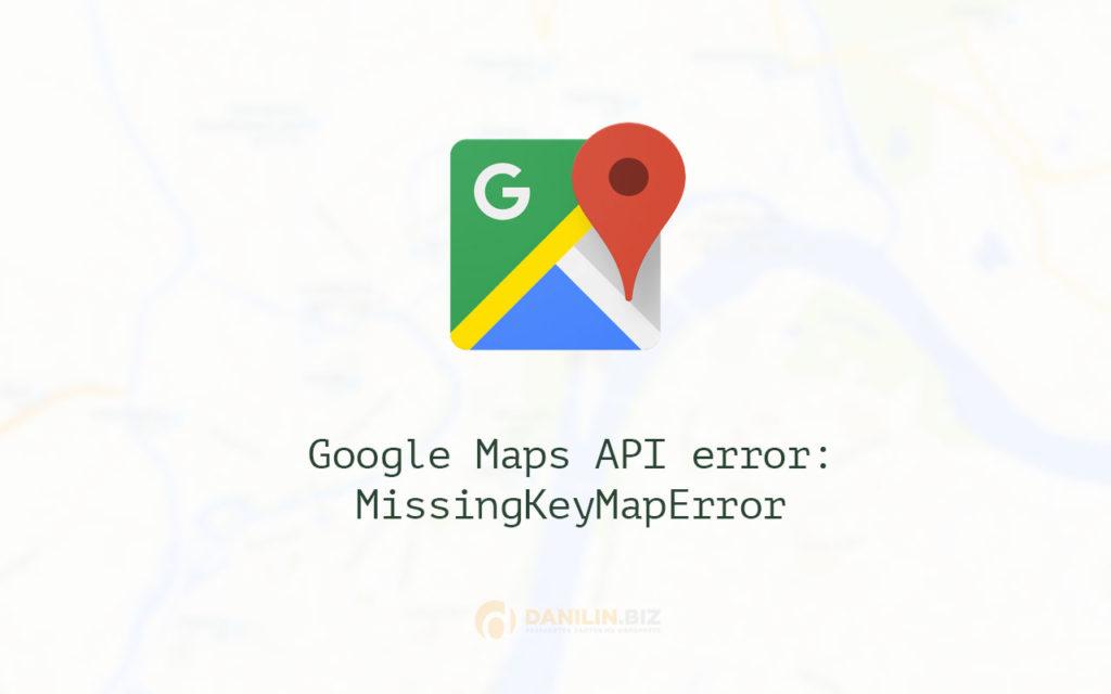 Google Maps API error: MissingKeyMapError